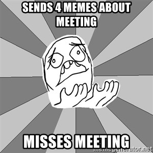Whyyy??? - sends 4 memes about meeting misses meeting