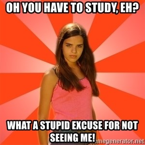 Jealous Girl - Oh you have to study, eh? what a stupid excuse for not seeing me!