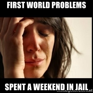 First World Problems - FIRST WORLD PROBLEMS SPENT A WEEKEND IN JAIL