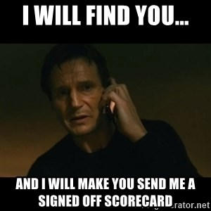 liam neeson taken - I will find you... and I will make you send me a signed off scorecard