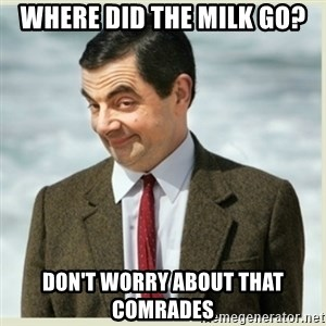 MR bean - where did the milk go? don't worry about that comrades
