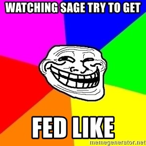 Trollface - Watching sage try to get Fed like