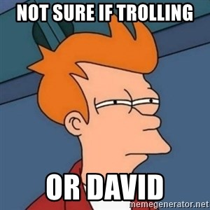 Not sure if troll - Not sure if trolling or David