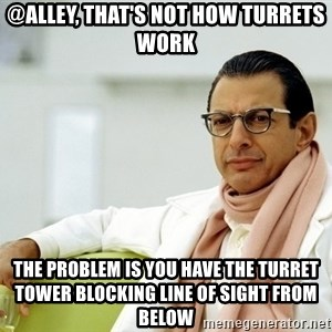 Jeff Goldblum - @alley, that's not how turrets work the problem is you have the turret tower blocking line of sight from below