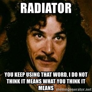 You keep using that word, I don't think it means what you think it means - Radiator You keep using that word, I do not think it means what you think it means
