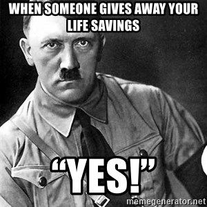"""Hitler Advice - When someone gives away your life savings """"Yes!"""""""