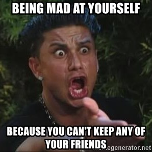She's too young for you brah - Being mad at yourself because you can't keep any of your friends