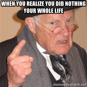 Angry Old Man - when you realize you did nothing your whole life