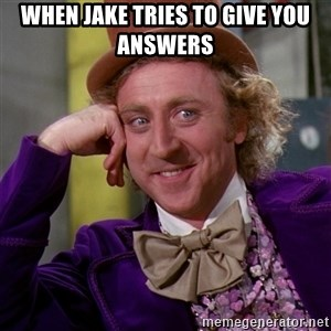 Willy Wonka - When Jake tries to give you answers