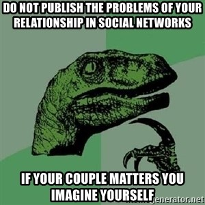 Philosoraptor - DO NOT PUBLISH THE PROBLEMS OF YOUR RELATIONSHIP IN SOCIAL NETWORKS IF YOUR COUPLE MATTERS YOU IMAGINE YOURSELF