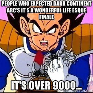 Over 9000 - People who expected Dark Continent Arc's It's a Wonderful Life esque finale It's over 9000...