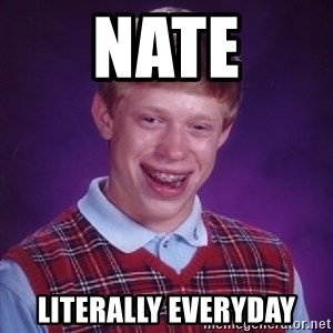 Bad Luck Brian - Nate literally everyday