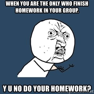 Y U No - When you are the only who finish homework in your group. y u no do your homework?