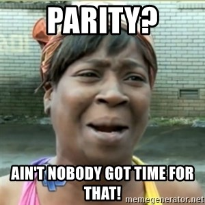Ain't Nobody got time fo that - Parity? Ain't nobody got time for that!