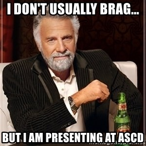 The Most Interesting Man In The World - I don't usually brag... but I am presenting at ASCD