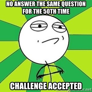 Challenge Accepted 2 - no answer the same question for the 50th time challenge accepted
