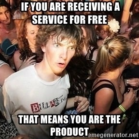 Sudden Realization Ralph - If you are receiving a service for free  that means you are the product