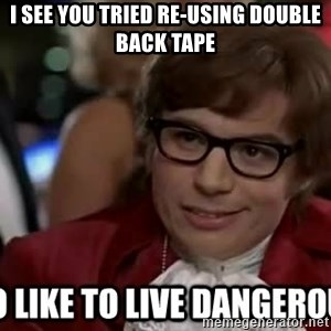 I too like to live dangerously - I see you tried re-using double back tape