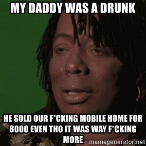 Rick James - my daddy was a drunk  he sold our F*cking mobile home for 8000 even tho it was way f*cking more