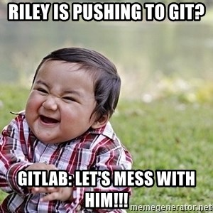 Evil smile child - Riley is pushing to git? Gitlab: let's mess with him!!!