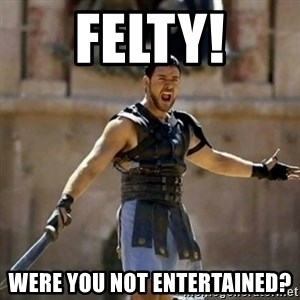 GLADIATOR - Felty! Were you not entertained?