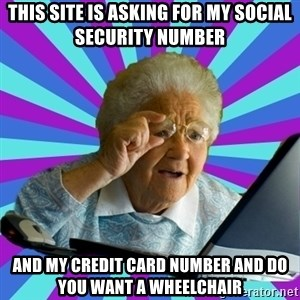 old lady - This site is asking for my social security number and my credit card number and do you want a wheelchair