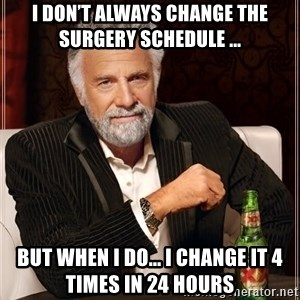 The Most Interesting Man In The World - I don't always change the surgery schedule ... But when I do... I change it 4 times in 24 hours