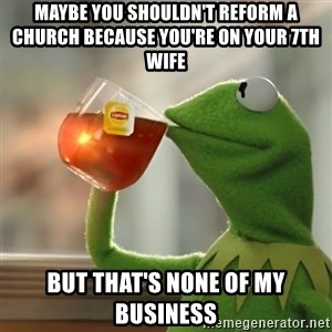 Kermit The Frog Drinking Tea - maybe you shouldn't reform a church because you're on your 7th wife but that's none of my business