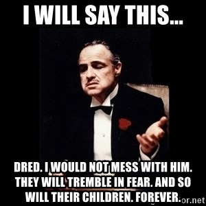 The Godfather - I will say this... Dred. I would not mess with him. They will tremble in fear. And so will their children. Forever.