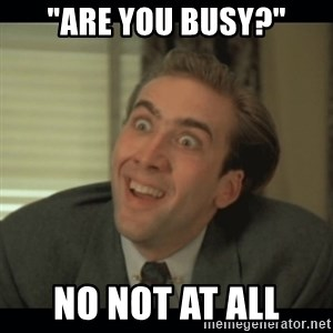 "Nick Cage - ""Are you busy?"" NO NOT AT ALL"