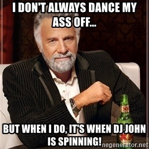 The Most Interesting Man In The World - I don't always dance my ass off... But when I do, it's when DJ John is spinning!