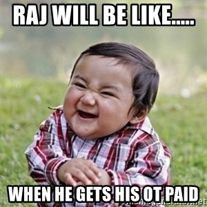 evil toddler kid2 - Raj will be like.....  When he gets his OT PAID