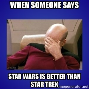 Picard facepalm  - When someone says Star Wars is better than Star Trek