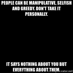 Blank Black - People can be manipulative, selfish and greedy. Don't take it personally. It says nothing about you but everything about them.