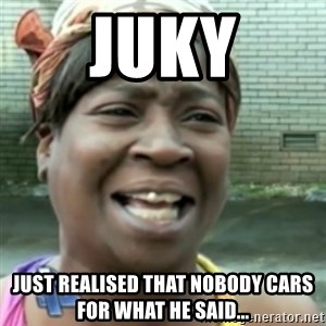 Ain't nobody got time fo dat so - juky just realised that nobody cars for what he said...
