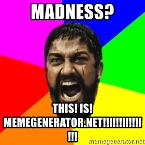 sparta - Madness? THIS! IS! MEMEGENERATOR.NET!!!!!!!!!!!!!!!