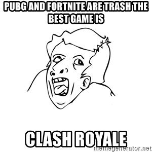 genius rage meme - PUBG and Fortnite are trash the best game is CLASH ROYALE