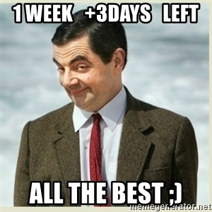 MR bean - 1 week   +3days   Left All the best ;)