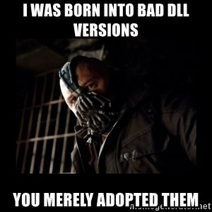 Bane Meme - I was born into bad dll versions you merely adopted them