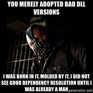 Bane Meme - you merely adopted bad dll versions I was born in it, molded by it, I did not see good dependency resolution until I was already a man