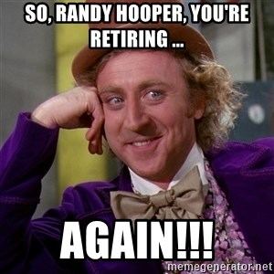 Willy Wonka - So, Randy Hooper, you're Retiring ... AGAIN!!!