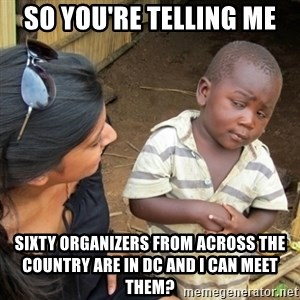 Skeptical 3rd World Kid - so you're telling me Sixty organizers from across the country are in dc and i can meet them?