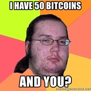 Butthurt Dweller - I Have 50 BITCOINS and you?