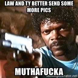 Pulp Fiction - Law and ty Better send some more pics Muthafucka