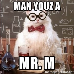 Chemistry Cat - Man youz a  Mr. M