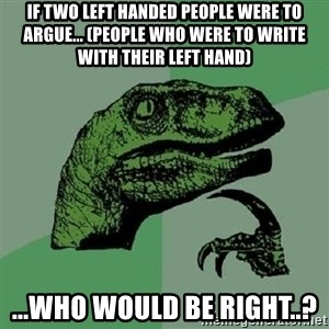 Philosoraptor - if two left handed people were to argue... (people who were to write with their left hand) ...who would be right..?