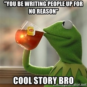 """Kermit The Frog Drinking Tea - """"you be writing people up for no reason"""" Cool story bro"""