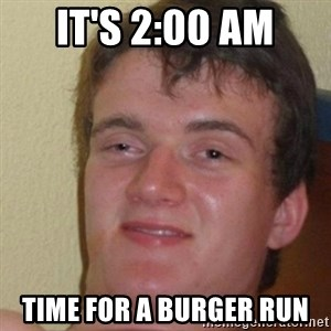really high guy - It's 2:00 AM Time for a burger run