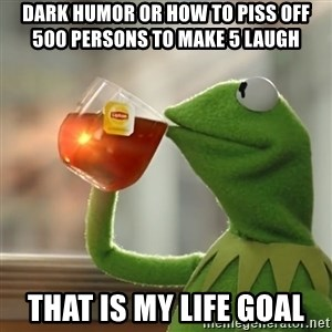 Kermit The Frog Drinking Tea - Dark humor Or How to piss off 500 persons To Make 5 Laugh  That is MY LIFE GOAL