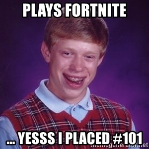Bad Luck Brian - Plays fortnite ... yesss I placed #101